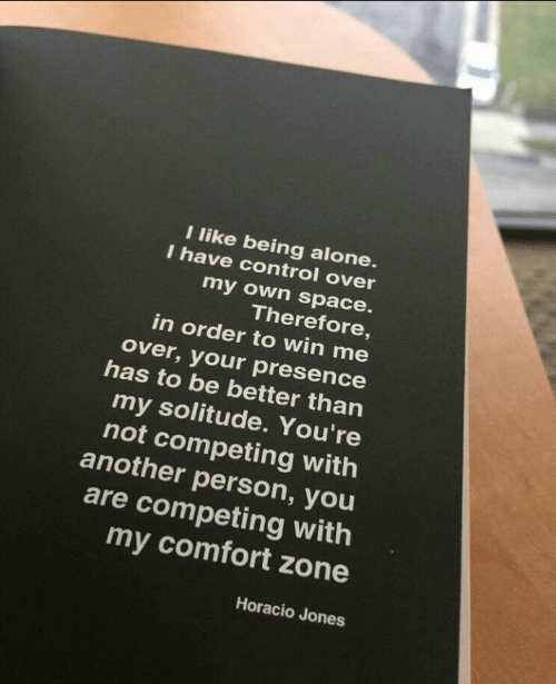 Being Alone, Control, and Space: l like being alone  I have control over  my own space.  Therefore  in order to win me  over, your presence  has to be better than  my solitude. You're  not competing with  another person, you  are competing with  my comfort zone  Horacio Jones