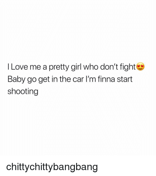 Love, Girl, and Dank Memes: l Love me a pretty girl who don't fight  Baby go get in the car I'm finna start  shooting chittychittybangbang