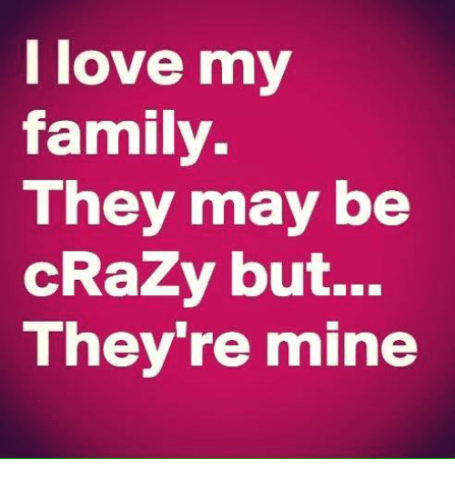 L Love My Family They May Be Crazy But Theyre Mine Crazy Meme On