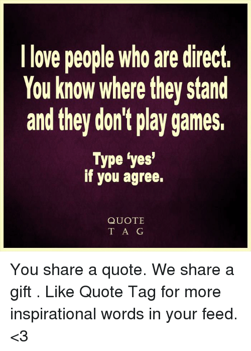 L Love People Who Are Direct You Know Where They Stand And They Don