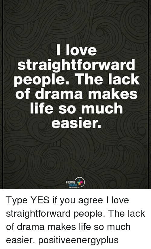Life, Love, and Memes: l love  straightforward  people. The lack  of drama makeS  ife so much  easier.  POSITIVE Type YES if you agree I love straightforward people. The lack of drama makes life so much easier. positiveenergyplus