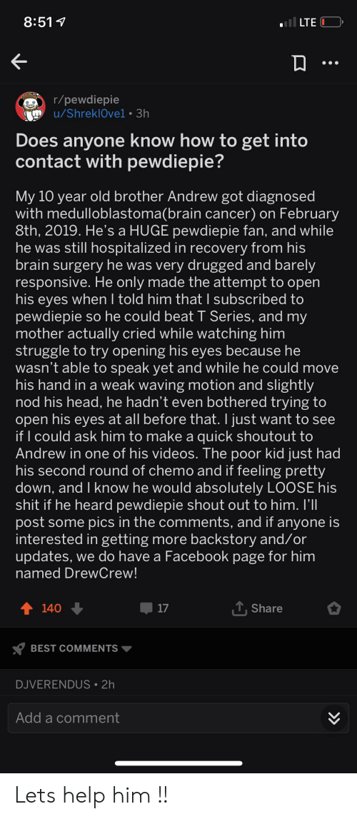Facebook, Head, and Struggle: l LTE  8:511  r/pewdiepie  u/ShreklOvel 3h  Does anyone know how to get into  contact with pewdiepie?  My 10 year old brother Andrew got diagnosed  with medulloblastoma(brain cancer) on February  8th, 2019. He's a HUGE pewdiepie fan, and while  he was still hospitalized in recovery from his  brain surgery he was very drugged and barely  responsive. He only made the attempt to open  his eyes when I told him that I subscribed to  pewdiepie so he could beat T Series, and my  mother actually cried while watching him  struggle to try opening his eyes because he  wasn't able to speak yet and while he could move  his hand in a weak waving motion and slightly  nod his head, he hadn't even bothered trying to  open his eyes at all before that. I just want to see  if I could ask him to make a quick shoutout to  Andrew in one of his videos. The poor kid just had  his second round of chemo and if feeling pretty  down, and I know he would absolutely LOOSE his  shit if he heard pewdiepie shout out to him. I'll  post some pics in the comments, and if anyone is  interested in getting more backstory and/or  updates, we do have a Facebook page for him  named DrewCrew!  TShare  t140  17  BEST COMMENTS  DJVERENDUS 2h  Add a comment  >> Lets help him !!