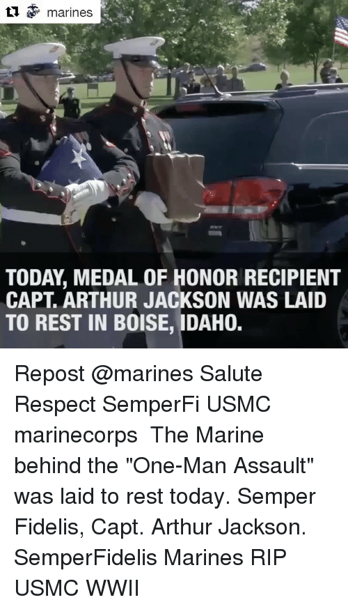 "Arthur, Memes, and Respect: l marines  TODAY, MEDAL OF HONOR RECIPIENT  CAPT. ARTHUR JACKSON WAS LAID  TO REST IN BOISE, IDAHO. Repost @marines Salute Respect SemperFi USMC marinecorps ・・・ The Marine behind the ""One-Man Assault"" was laid to rest today. Semper Fidelis, Capt. Arthur Jackson. SemperFidelis Marines RIP USMC WWII"