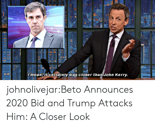 Tumblr, Blog, and Mean: l mean it certainly was closer than John Kerry johnolivejar:Beto Announces 2020 Bid and Trump Attacks Him: A Closer Look