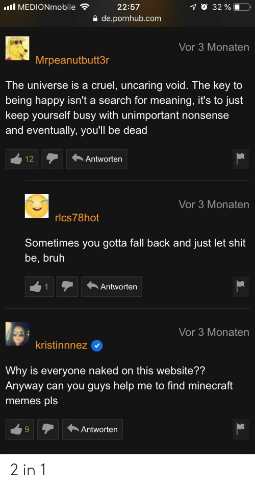 Bruh, Fall, and Memes: .l MEDIONmobile  le22:57  O 32 % |  0 de.pornhub.com  Vor 3 Monaten  Mrpeanutbutt3r  The universe is a cruel, uncaring void. The key to  being happy isn't a search for meaning, it's to just  keep yourself busy with unimportant nonsense  and eventually, youll be dead  12A  Antwortern  Vor 3 Monaten  rlcs78hot  Sometimes you gotta fall back and just let shit  be, bruh  Antworten  Vor 3 Monaten  kristinnnez  Why is everyone naked on this website??  Anyway can you guys help me to find minecraft  memes pls  Antworten 2 in 1