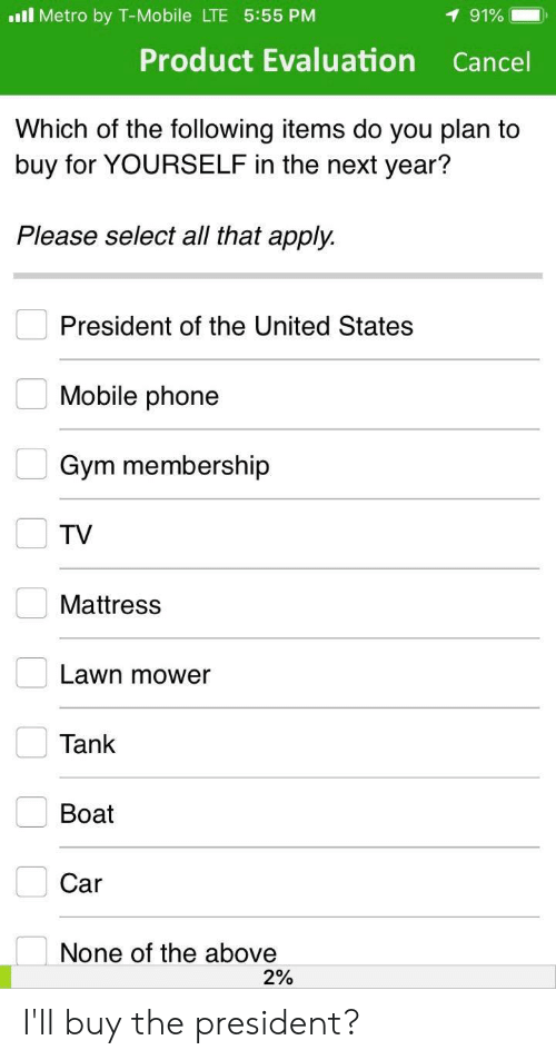 Gym, Phone, and T-Mobile: l Metro by T-Mobile LTE 5:55 PM  1 91%  Product Evaluation  Cancel  Which of the following items do you plan to  buy for YOURSELF in the next year?  Please select all that apply.  President of the United States  Mobile phone  Gym membership  TV  Mattress  Lawn mower  Tank  Вoat  Car  None of the above  2% I'll buy the president?