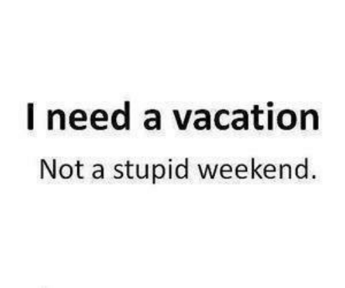 Vacation, Weekend, and Stupid: l need a vacation  Not a stupid weekend.