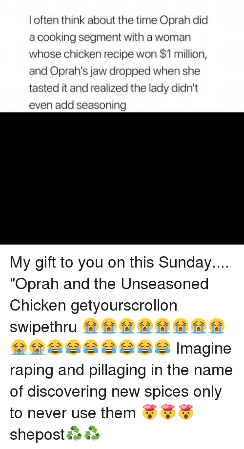 "Memes, Oprah Winfrey, and Chicken: l often think about the time Oprah did  a cooking segment with a woman  whose chicken recipe won $1 million,  and Oprah's jaw dropped when she  tasted it and realized the lady didn't  even add seasoning My gift to you on this Sunday.... ""Oprah and the Unseasoned Chicken getyourscrollon swipethru 😭😭😭😭😭😭😭😭😭😭😂😂😂😂😂😂😂 Imagine raping and pillaging in the name of discovering new spices only to never use them 🤯🤯🤯 shepost♻♻"