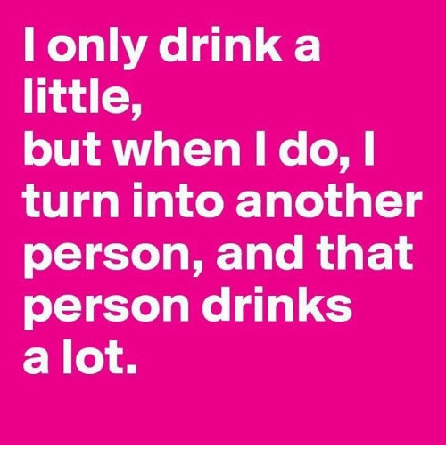 Memes, 🤖, and Another: l only drink a little, but when I do, I turn into  another person, and that person drinks a lot.