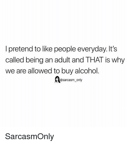 Being an Adult, Funny, and Memes: l pretend to like people everyday. It's  called being an adult and THAT is why  we are allowed to buy alcohol  osarcasm_only SarcasmOnly