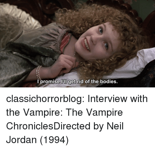 Bodies , Tumblr, and Blog: l promise I'lI get rid of the bodies.  get ridc classichorrorblog:  Interview with the Vampire: The Vampire ChroniclesDirected by Neil Jordan (1994)