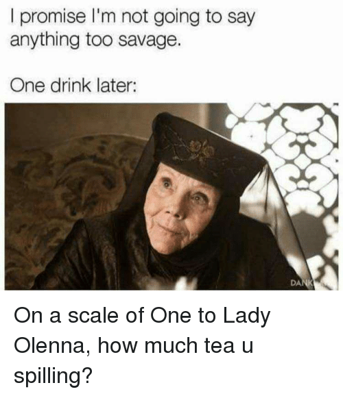 Blackpeopletwitter, Funny, and Savage: l promise I'm not going to say  anything too savage.  One drink later:  DA On a scale of One to Lady Olenna, how much tea u spilling?