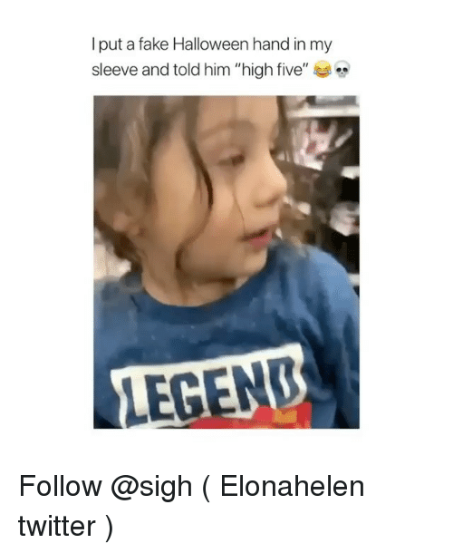 """Fake, Halloween, and Twitter: l put a fake Halloween hand in my  sleeve and told him """"high five""""  LEGEN Follow @sigh ( Elonahelen twitter )"""