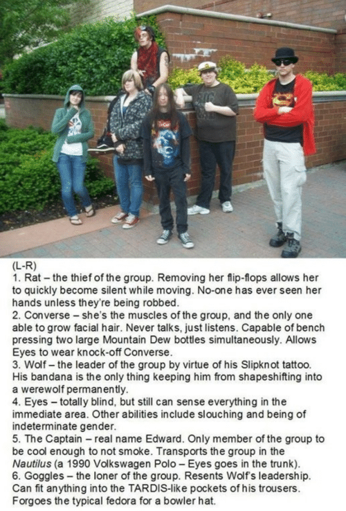 Fedora, Mountain Dew, and Converse: (L-R)  1. Rat the thief of the group. Removing her flip-flops allows her  to quickly become silent while moving. No-one has ever seen her  hands unless they're being robbed.  2. Converse she's the muscles of the group, and the only one  able to grow facial hair. Never talks, just listens. Capable of bench  pressing two large Mountain Dew bottles simultaneously. Allows  Eyes to wear knock-off Converse.  3. Wolf- the leader of the group by virtue of his Slipknot tattoo.  His bandana is the only thing keeping him from shapeshifting into  a werewolf permanently.  4. Eyes totally blind, but still can sense everything in the  immediate area. Other abilities include slouching and being of  indeterminate gender  5. The Captain real name Edward. Only member of the group to  be cool enough to not smoke. Transports the group in the  Nautilus (a 1990 Volkswagen Polo Eyes goes in the trunk).  6. Goggles-the loner of the group. Resents Wolf s leadership.  Can fit anything into the TARDIS-like pockets of his trousers.  Forgoes the typical fedora for a bowler hat.