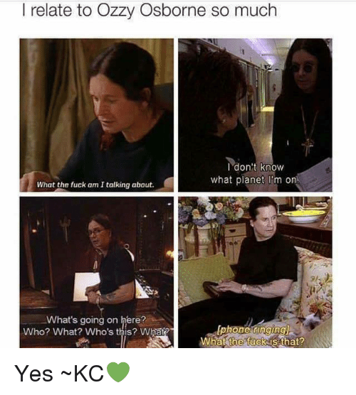 Memes, Planets, and 🤖: l relate to Ozzy Osborne so much  I don't know  what planet I m on  What the fuck am Italking about.  What's going on here?  Who? What? Who's this? What?  What the fuck is that? Yes ~KC💚