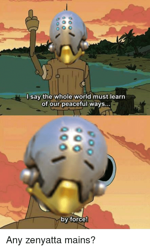 World, Force, and Zenyatta: l say the whole world must learn  of our peaceful ways  by force!