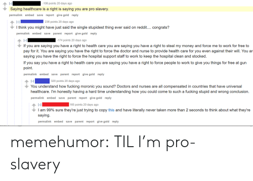 Doctor, Fucking, and Money: -l  Saying healthcare is a right is saying you are pro slavery.  permalink embed save report give gold reply  -108 points 20 days ago  HI |  I think you might have just said the single stupidest thing ever said on reddit.... congrats?  permalink embed save parent report give gold reply  236 points 20 days ago  174 points 20 days ago  If you are saying you have a right to health care you are saying you have a right to steal my money and force me to work for free to  pay for it. You are saying you have the right to force the doctor and nurse to provide health care for you even against their will. You ar  saying you have the right to force the hospital support staff to work to keep the hospital clean and stocked.  If you say you have a right to health care you are saying you have a right to force people to work to give you things for free at gun  point.  permalink embed save parent report give gold reply  L-l  You understand how fucking moronic you sound? Doctors and nurses are all compensated in countries that have universal  healthcare. I'm honestly having a hard time understanding how you could come to such a fucking stupid and wrong conclusion.  permalinkembed save parent report give gold reply  320 points 20 days ago  165 points 20 days ago  I am 99% sure they're just trying to copy this and have literally never taken more than 2 seconds to think about what they're  saying.  permalink embed save parent report give gold reply memehumor:  TIL I'm pro-slavery