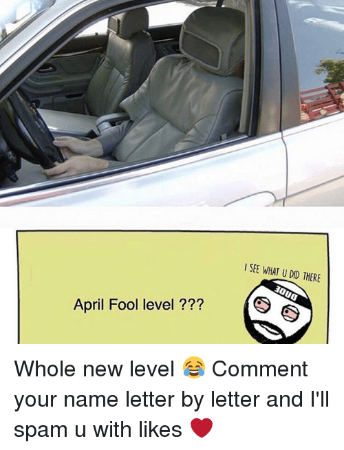 Memes, April, and What U: l SEE WHAT U DID THERE  April Fool level  (S Whole new level 😂 Comment your name letter by letter and I'll spam u with likes ❤