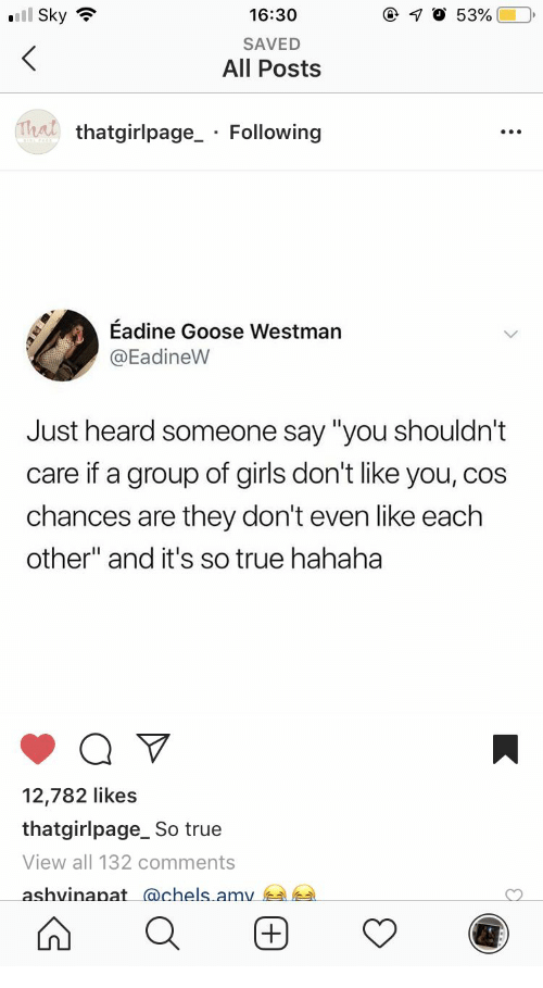 "Girls, True, and Sky: l Sky  16:30  SAVED  All Posts  Trat  thatgirlpage_ Following  Eadine Goose Westman  @EadineW  Just heard someone say ""you shouldn't  care if a group of girls don't like you, cos  chances are they don't even like each  other"" and it's so true hahaha  12,782 likes  thatgirlpage_ So true  View all 132 comments  ashvinanat achels amv"
