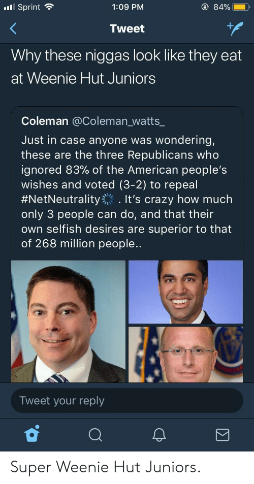 Crazy, American, and Sprint: .l Sprint  1:09 PM  84%  Tweet  Why these niggas look like they eat  at Weenie Hut Juniors  Coleman @Coleman_watts_  Just in case anyone was wondering,  these are the three Republicans who  ignored 83% of the American people's  wishes and voted (3-2) to repeal  #NetNeutrality-'. It's crazy how much  only 3 people can do, and that their  own selfish desires are superior to that  of 268 million people..  Tweet your reply Super Weenie Hut Juniors.