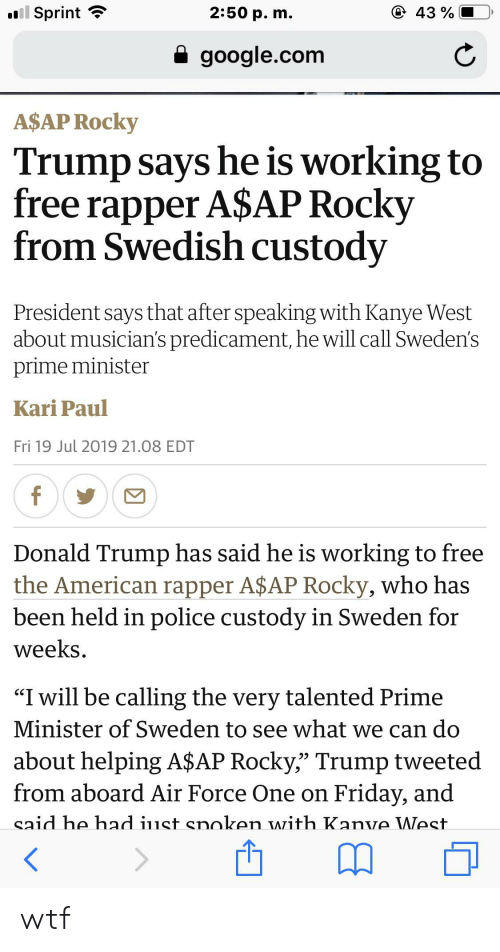 "A$AP Rocky, Donald Trump, and Friday: l Sprint  2:50 p. m.  43%  google.com  A$AP Rocky  Trump says he is working to  free rapper A$AP Rocky  from Swedish custody  President says that after speaking with Kanye West  about musician's predicament, he will call Sweden's  prime minister  Kari Paul  Fri 19 Jul 2019 21.08 EDT  f  Donald Trump has said he is working to free  the American rapper A$AP Rocky, who has  been held in police custody in Sweden for  weeks  ""I will be calling the very talented Prime  Minister of Sweden to see what we can do  about helping A$AP Rocky,"" Trump tweeted  Friday, and  from aboard Air Force One on  said he had iust spoken with Kanve West. wtf"