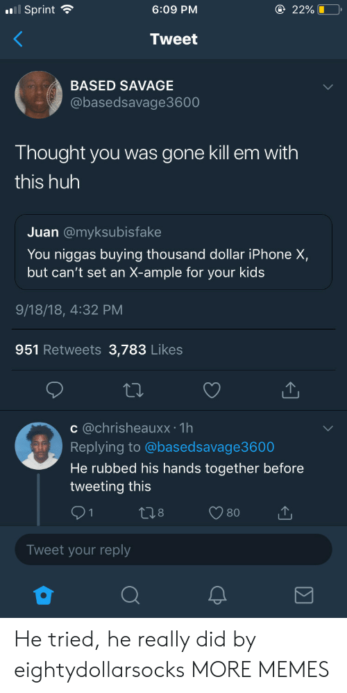 Dank, Huh, and Iphone: l Sprint  6:09 PM  2296 LO,  Tweet  BASED SAVAGE  @basedsavage3600  Thought you was gone kill em with  this huh  Juan @myksubisfake  You niggas buying thousand dollar iPhone X,  but can't set an X-ample for your kids  9/18/18, 4:32 PM  951 Retweets 3,783 Likes  c @chrisheauxx: 1h  Replying to @basedsavage3600  He rubbed his hands together before  tweeting this  Tweet your reply He tried, he really did by eightydollarsocks MORE MEMES