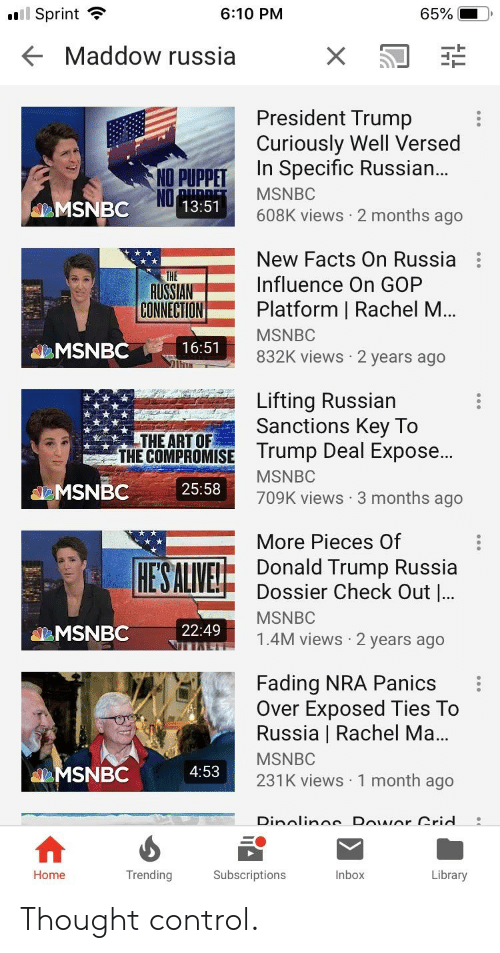 Donald Trump, Facts, and Control: l Sprint  6:10 PM  65%  Maddow russia  President Trump  Curiously Well Versed  In Specific Russian  NO PUPPET  NO  MSNBC  13:51  608K views 2 months ago  New Facts on Russia  AUSSIANInfluence On GOP  CONNECTION Platform | Rachel M..  MSNBC  832K views 2 years ago  MSNBC  16:51  Lifting Russian  Sanctions Key To  rump Deal Expose...  THE ART OF  THE COMPROMISE  MSNBC  709K views 3 months ago  MSNBC 25:58  HESALİVE!  More Pieces Of  Donald Trump Russia  Dossier Check Out l  22:49  1.4M views 2 years ago  Fading NRA Panics :  Over Exposed Ties To  Russia | Rachel Ma..  MSNBC  231K views 1 month ago  MSNBC  4:53  Home  Trending  Subscriptions  Inbox  Library Thought control.