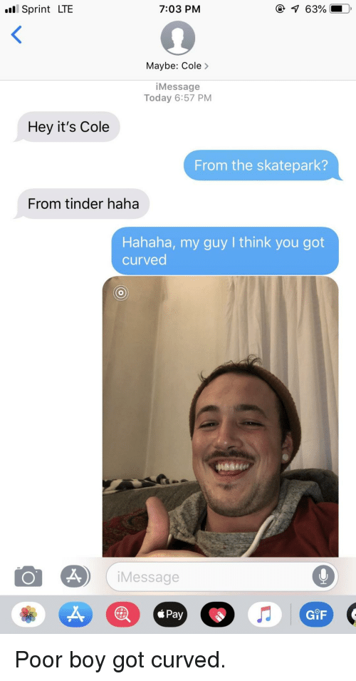 Gif, Tinder, and Sprint: l Sprint LTE  7:03 PM  Maybe: Cole>  iMessage  Today 6:57 PM  Hey it's Cole  From the skatepark?  From tinder haha  Hahaha, my guy I think you got  curved  iMessage  ś Pay  GiF Poor boy got curved.