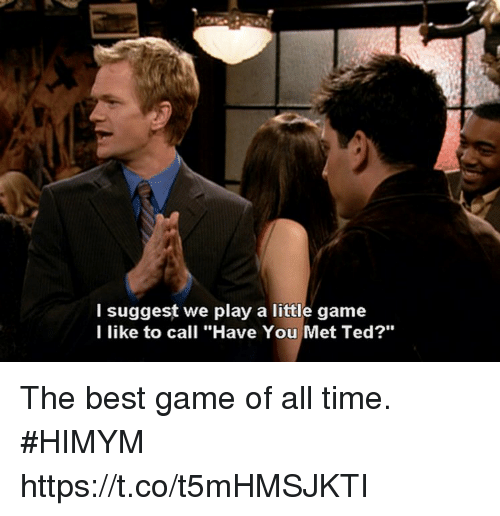 """Memes, Ted, and Best: l suggest we play a little game  I like to call """"Have You Met Ted?""""  10 The best game of all time. #HIMYM https://t.co/t5mHMSJKTI"""