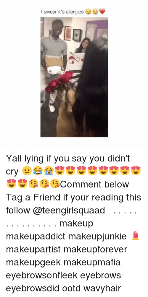 Makeup, Memes, and Lying: l swear it's allergies Yall lying if you say you didn't cry 😐😂😭😍😍😍😍😍😍😍😍😍😍😘😘😘Comment below Tag a Friend if your reading this follow @teengirlsquaad_ . . . . . . . . . . . . . . . makeup makeupaddict makeupjunkie 💄 makeupartist makeupforever makeupgeek makeupmafia eyebrowsonfleek eyebrows eyebrowsdid ootd wavyhair