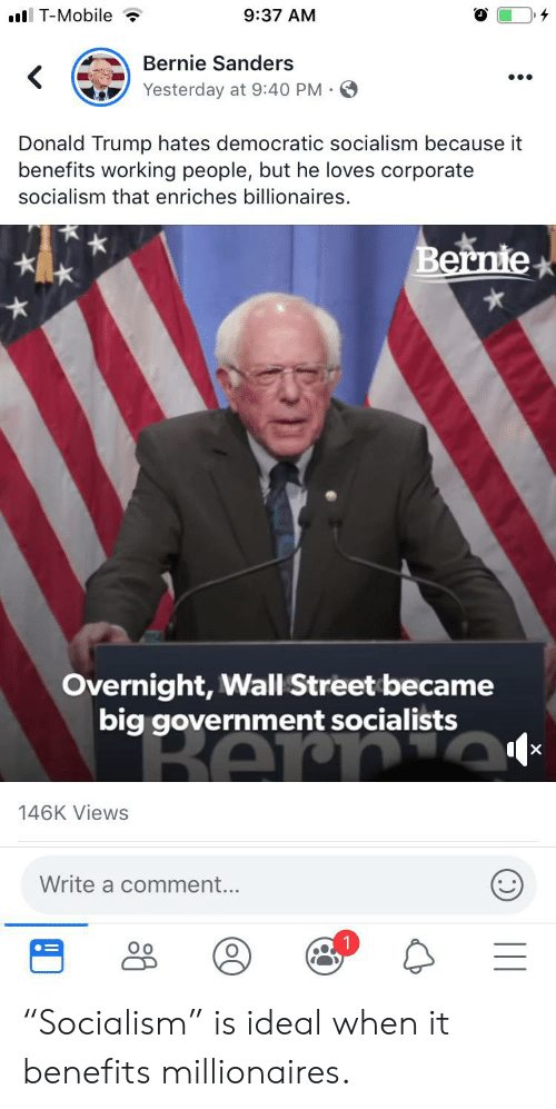 """Bernie Sanders, Donald Trump, and T-Mobile: .l T-Mobile  9:37 AM  Bernie Sanders  Yesterday at 9:40 PM  Donald Trump hates democratic socialism because it  benefits working people, but he loves corporate  socialism that enriches billionaires.  Bernie  Overnight, Wall Street became  big government socialists  BAr  X  146K Views  Write a comment... """"Socialism"""" is ideal when it benefits millionaires."""