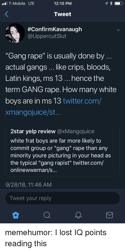 """Bloods, Crips, and Head: l T-Mobile LTE  12:15 PNM  Tweet  #ConfirmKavanaugh  @UppercutSlut  """"Gang rape"""" is usually done by  actual gangs .. like crips, bloods,  Latin kings, ms 13... hence the  term GANG rape. How many white  boys are in ms 13 twitter.com/  xmangojuice/st  2star yelp review @xMangojuice  white frat boys are far more likely to  commit group or """"gang"""" rape than any  minority youre picturing in your head as  the typical """"gang rapist"""" twitter.com/  onlinewweman/s  9/28/18, 11:46 AM  Tweet your reply memehumor:  I lost IQ points reading this"""