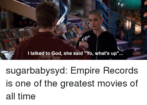 "Empire, God, and Movies: l talked to God, she said ""Yo, what's up""... sugarbabysyd:  Empire Records is one of the greatest movies of all time"