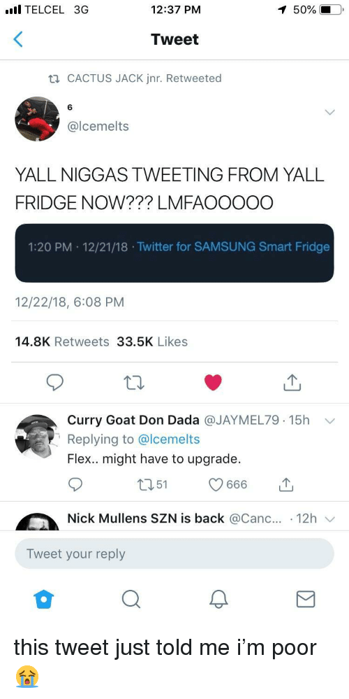 Flexing, Twitter, and Goat: l TELCEL 3G  12:37 PM  50%  Tweet  CACTUS JACK Jnr. Retweeted  6  @lcemelts  YALL NIGGAS TWEETING FROM YALL  FRIDGE NOW??? LMFAOOOOO  1:20 PM 12/21/18 .Twitter for SAMSUNG Smart Fridge  12/22/18, 6:08 PM  14.8K Retweets 33.5K Likes  Curry Goat Don Dada @JAYMEL79. 15h  Replying to @lcemelts  Flex.. might have to upgrade.  ﹀  Nick Mullens SZN is back @Canc.. 12h  Tweet your reply this tweet just told me i'm poor 😭