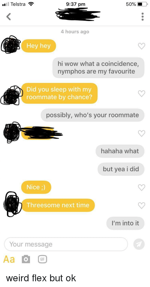 Flexing, Gif, and Roommate: l Telstra ?  9:37 pm  50%  4 hours ago  Hey hey  hi wow what a coincidence,  nymphos are my favourite  Did you sleep with my  roommate by chance?  possibly, who's your roommate  hahaha what  but yea i did  Nice ;)  Threesome next time  I'm into it  Your message  Aa  GIF weird flex but ok