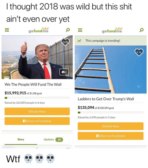 Anaconda, Facebook, and Funny: l thought 2018 was wild but this shit  ain't even over yet  gofundme  gofundme  This campaign is trending!  64k  8.1k  We The People Will Fund The Wall  $15,992,915 of $1.0B goal  Ladders to Get Over Trump's Wall  Raised by 262,803 people in 6 days  $135,094 of $100.0M gol  Donate Now  Raised by 6,090 people in 3 days  f Share on Facebook  Donate Now  fShare on Facebook  Story  Updates Wtf 💀💀💀