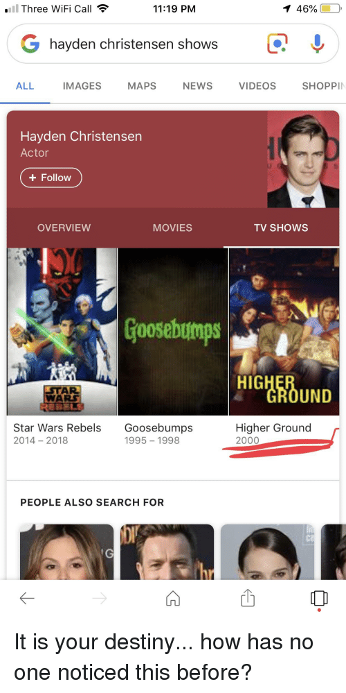 Destiny, Hayden Christensen, and Movies: l Three WiFi Call  11:19 PM  I 46%)  G hayden christensen showsQ  ALL IMAGES MAPS NEWS VIDEOS SHOPPI  Hayden Christensen  Actor  + Follow  OVERVIEW  MOVIES  TV SHOWS  Goosebumps  HIG  UND  WA  Star Wars Rebels Goosebumps  2014 2018  Higher Ground  2000  1995 1998  PEOPLE ALSO SEARCH FOR  Ca