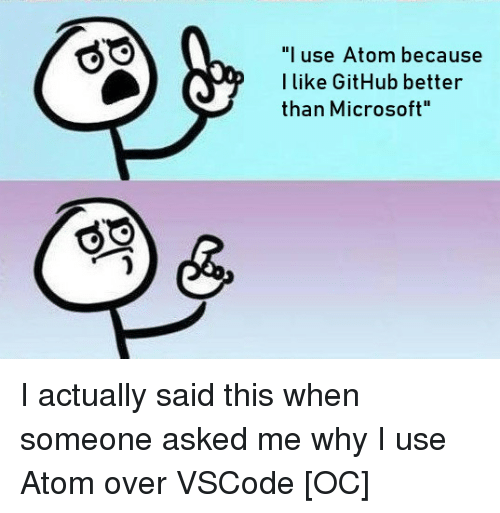 "Microsoft, Github, and Atom: ""l use Atom because  I like GitHub better  than Microsoft I actually said this when someone asked me why I use Atom over VSCode [OC]"