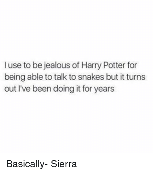 Harry Potter, Jealous, and Memes: l use to be jealous of Harry Potter for  being able to talk to snakes but it turns  out I've been doing it for years Basically- Sierra