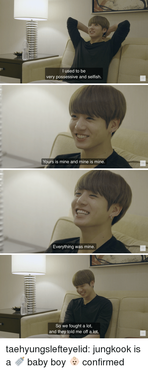 Tumblr, Blog, and Bts: l used to be  very possessive and selfish.  BTS   BTS  Yours is mine and mine is mine   BTS  Everything was mine   So we fought a lot,  and they told me off a lot.  BTS taehyungslefteyelid:  jungkook is a 🍼 baby boy 👶🏻 confirmed
