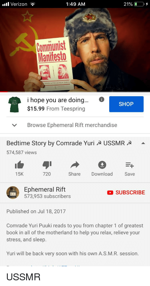 Soon..., Verizon, and Book: l Verizon -  1:49 AM  21%,  Communist  Manifesto  MARK & FREDERICK ENGEL  i hope you are doing...  $15.99 From Teespring  ope  SHOP  Browse Ephemeral Rift merchandise  ﹀  Bedtime Story by Comrade Yuri A USSMR A -  574,587 views  15K  720  Share Download  Save  Ephemeral Rife  OSUBSCRIBE  573,953 subscribers  Published on Jul 18, 2017  Comrade Yuri Puuki reads to you from chapter 1 of greatest  book in all of the motherland to help you relax, relieve your  stress, and sleep.  Yuri will be back very soon with his own A.S.M.R. session.