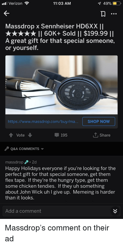Flexing, Hungry, and John Wick: l Verizon  11:03 AM  Massdrop x Sennheiser HD6XX II  II 60K+ Sold || $199.99 II  A great gift for that special someone,  or yourself.  https:/www.massdrop.com ouymaSHOP NOw  Vote  195  T Share  Q&A COMMENTS  massdrop 2d  Happy Holidays everyone if you're looking for the  perfect gift for that special someone, get them  flex tape. If they're the hungry type, get them  some chicken tendies. If they uh something  about John Wick uh l give up. Memeing is harder  than it looks.  Add a comment