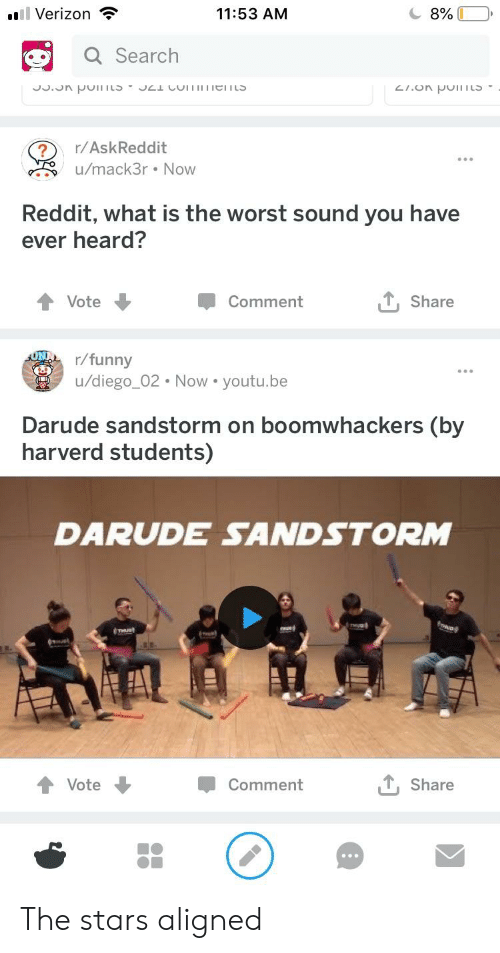 Funny, Reddit, and The Worst: .l Verizon  11:53 AM  Search  cI.on PoS  ?/AskReddit  u/mack3r. Now  Reddit, what is the worst sound you have  ever heard?  Vote  Comment  T, Share  r/funny  u/diego_02 Now. youtu.be  Darude sandstorm on boomwhackers (by  harverd students)  DARUDE SANDSTORM  Vote  Comment  , Share The stars aligned