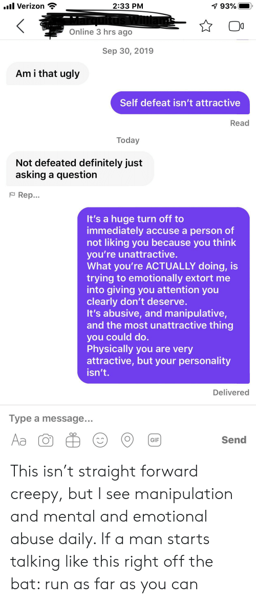 Creepy, Definitely, and Gif: l Verizon  2:33 PM  7 93%  Online 3 hrs ago  Sep 30, 2019  Am i that ugly  Self defeat isn't attractive  Read  Today  Not defeated definitely just  asking a question  FRep...  It's a huge turn off to  immediately accuse a person of  not liking you because you think  you're unattractive.  What you're ACTUALLY doing, is  trying to emotionally extort me  into giving you attention you  clearly don't deserve.  It's abusive, and manipulative,  and the most unattractive thing  you could do.  Physically  attractive, but your personality  isn't.  ou are very  Delivered  Type a message...  Aa  Send  GIF This isn't straight forward creepy, but I see manipulation and mental and emotional abuse daily. If a man starts talking like this right off the bat: run as far as you can