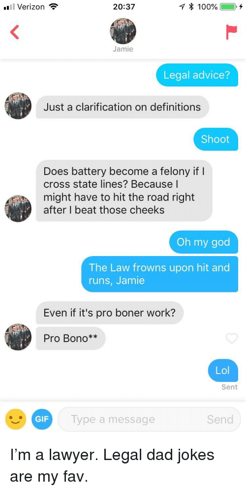 Advice, Boner, and Dad: l Verizon  20:37  Jamie  Legal advice?  Just a clarification on definitions  Shoot  Does battery become a felony if I  cross state lines? Because l  might have to hit the road right  after I beat those cheeks  Oh my god  The Law frowns upon hit and  runs, Jamie  Even if it's pro boner work?  Pro Bono**  Lol  Sent  GIF  Type a message  Send I'm a lawyer. Legal dad jokes are my fav.