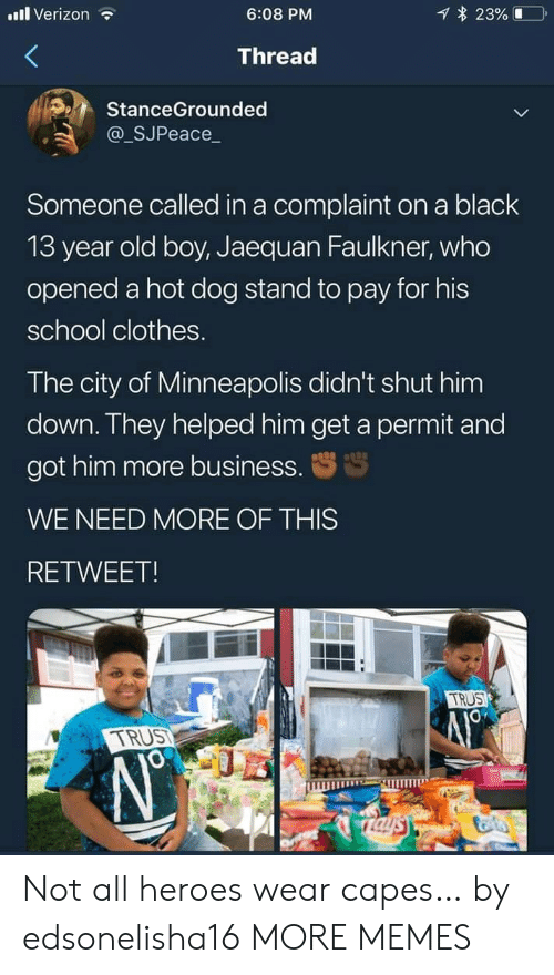 Clothes, Dank, and Memes: l Verizon  23%  6:08 PM  Thread  StanceGrounded  @_SJPeace_  Someone called in a complaint on a black  13 year old boy, Jaequan Faulkner, who  opened a hot dog stand to pay for his  school clothes.  The city of Minneapolis didn't shut him  down. They helped him get a permit and  got him more business.  WE NEED MORE OF THIS  RETWEET!  TRUS  TRUST  Taysy Not all heroes wear capes… by edsonelisha16 MORE MEMES