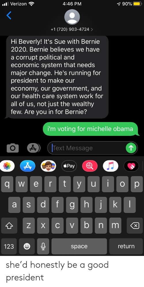 Michelle Obama, Obama, and Reddit: l Verizon  4:46 PM  7 90%  +1 (720) 903-4724  Hi Beverly! It's Sue with Bernie  2020. Bernie believes we have  a corrupt political and  economic system that needs  major change. He's running for  president to make our  economy, our government, and  our health care system work for  all of us, not just the wealthy  few. Are you in for Bernie?  i'm voting for michelle obama  Text Message  Pay  iop  t  y u  е  qw  jk  fg h  Cvbn m  Z  X  return  123  space  S she'd honestly be a good president