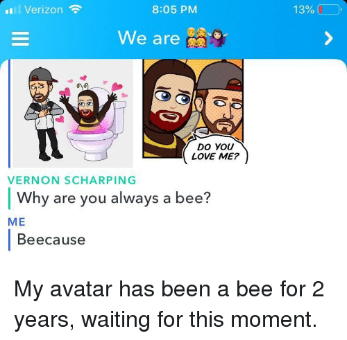 Love, Verizon, and Avatar: l Verizon  8:05 PM  13%  We are  DO YOU  LOVE ME?  VERNON SCHARPING  Why are you always a bee?  ME  Beecause My avatar has been a bee for 2 years, waiting for this moment.