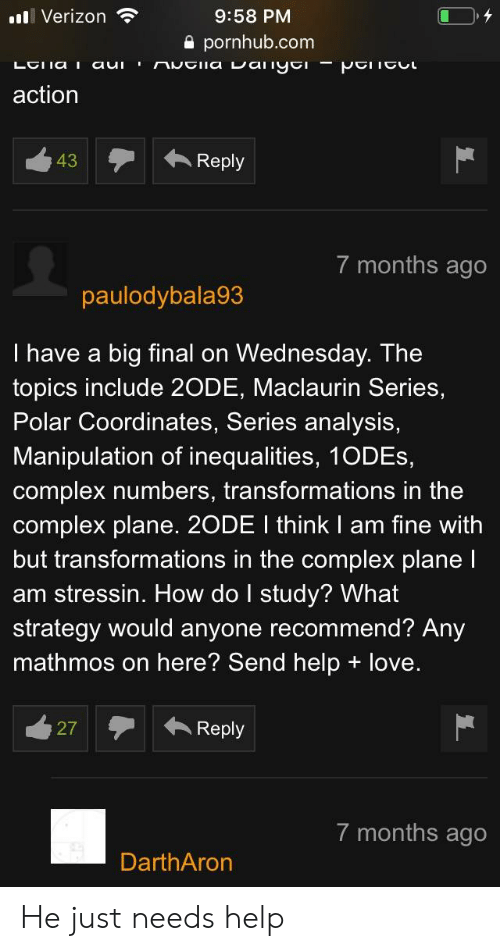 Complex, Love, and Pornhub: l Verizon  9:58 PM  a pornhub.com  action  43  Reply  7 months ago  paulodybala93  I have a big final on Wednesday. The  topics include 2ODE, Maclaurin Series,  Polar Coordinates, Series analysis,  Manipulation of inequalities, 1ODEs,  complex numbers, transformations in the  complex plane. 2ODE I think I am fine with  but transformations in the complex plane l  am stressin. How do I study? What  strategy would anyone recommend? Any  mathmos on here? Send help + love  7 months ago  DarthAron He just needs help