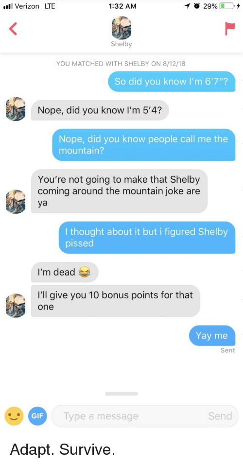 "Verizon, Nope, and Thought: l Verizon LTE  1:32 AM  Shelby  YOU MATCHED WITH SHELBY ON 8/12/18  So did you know I'm 6'7""?  Nope, did you know I'm 5'4?  Nope, did you know people call me the  mountain?  You're not going to make that Shelby  coming around the mountain joke are  ya  I thought about it but i figured Shelby  pissed  I'm dead  'l give you 10 bonus points for that  one  Yay me  Sent  ype a message  Send Adapt. Survive."